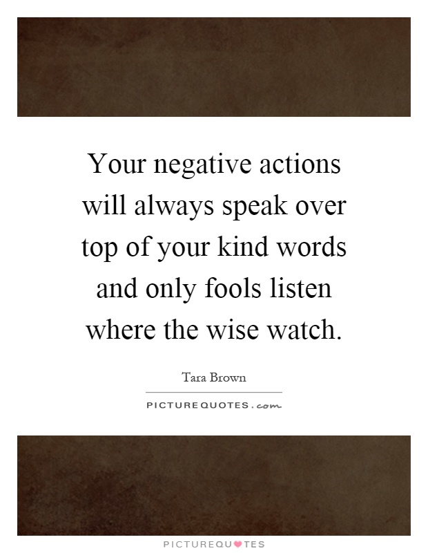 Your negative actions will always speak over top of your kind words and only fools listen where the wise watch Picture Quote #1