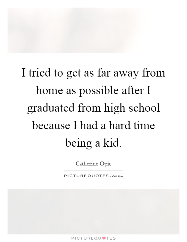 I tried to get as far away from home as possible after I graduated from high school because I had a hard time being a kid Picture Quote #1