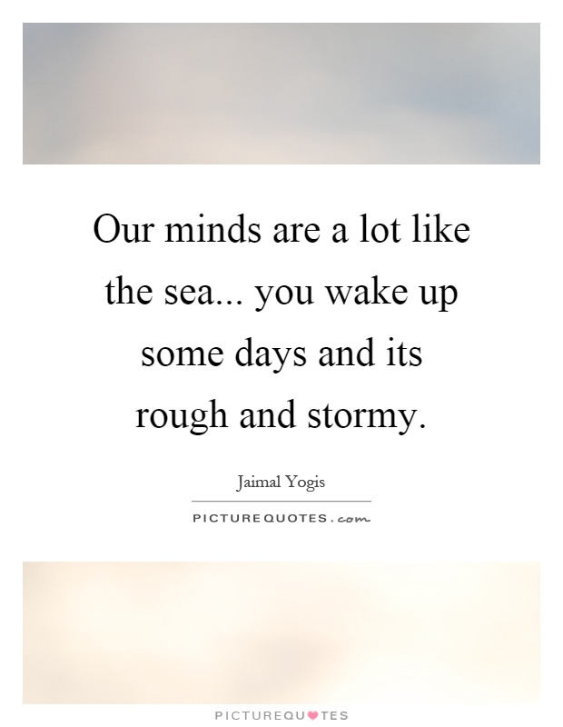 Our minds are a lot like the sea... you wake up some days and its rough and stormy Picture Quote #1