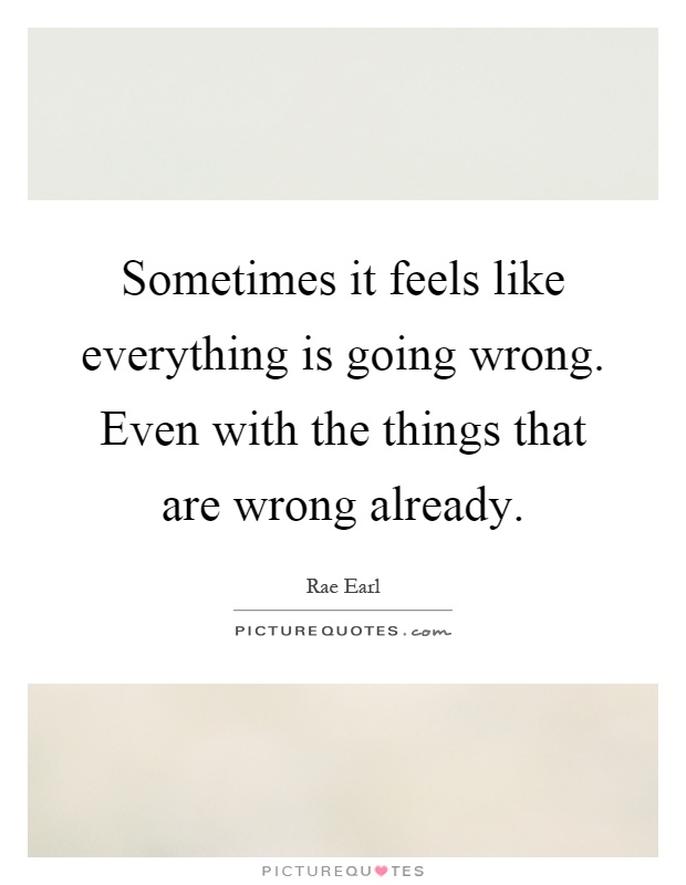 Sometimes it feels like everything is going wrong. Even with the things that are wrong already Picture Quote #1