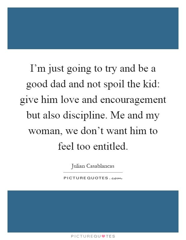 I'm just going to try and be a good dad and not spoil the kid: give him love and encouragement but also discipline. Me and my woman, we don't want him to feel too entitled Picture Quote #1