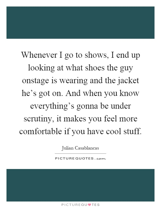 Whenever I go to shows, I end up looking at what shoes the guy onstage is wearing and the jacket he's got on. And when you know everything's gonna be under scrutiny, it makes you feel more comfortable if you have cool stuff Picture Quote #1