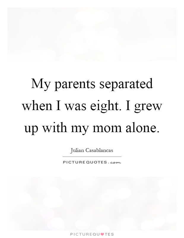 My parents separated when I was eight. I grew up with my mom alone Picture Quote #1