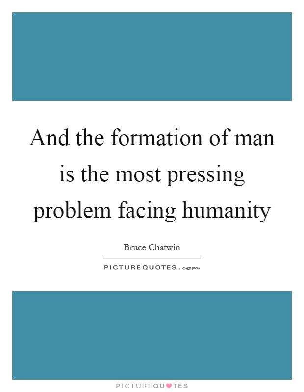And the formation of man is the most pressing problem facing humanity Picture Quote #1