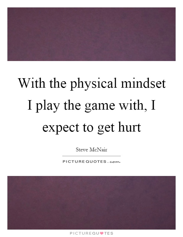 With the physical mindset I play the game with, I expect to get hurt Picture Quote #1