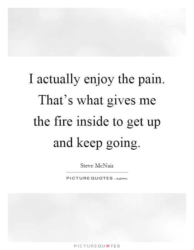 I actually enjoy the pain. That's what gives me the fire inside to get up and keep going Picture Quote #1
