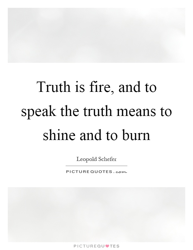 Truth is fire, and to speak the truth means to shine and to burn Picture Quote #1