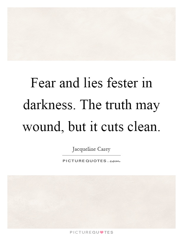 Fear and lies fester in darkness. The truth may wound, but it cuts clean Picture Quote #1