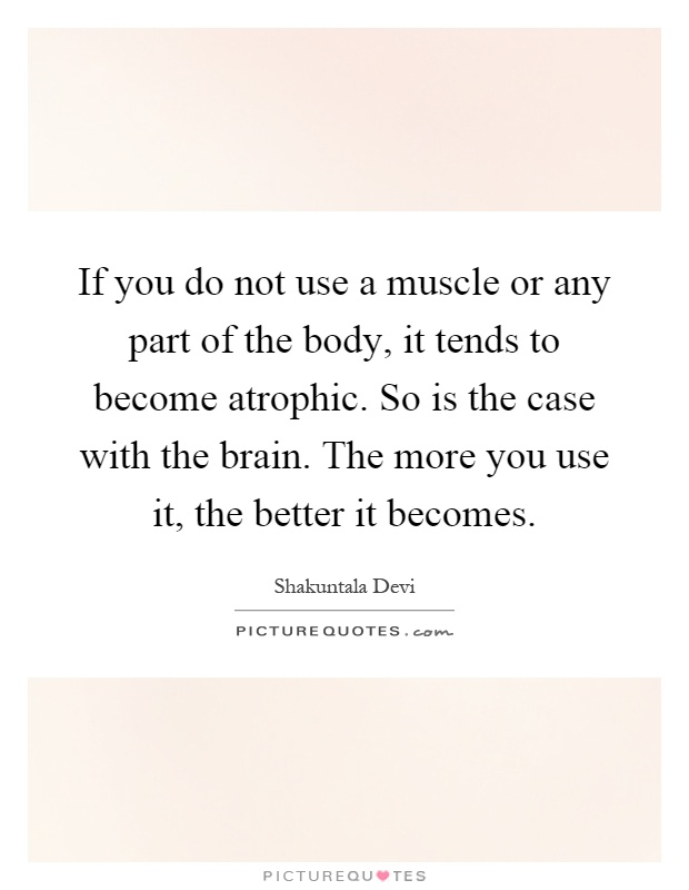 If you do not use a muscle or any part of the body, it tends to become atrophic. So is the case with the brain. The more you use it, the better it becomes Picture Quote #1