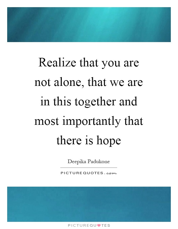 Realize that you are not alone, that we are in this together and most importantly that there is hope Picture Quote #1