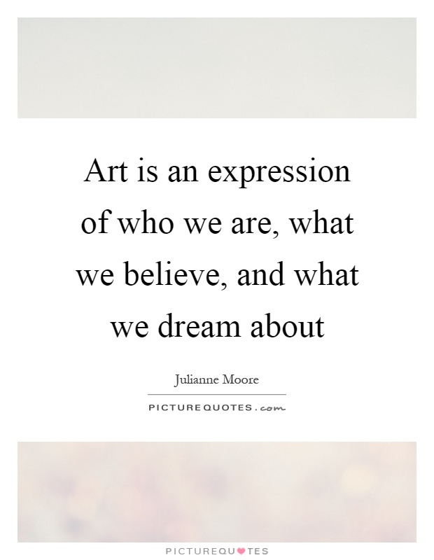 Art is an expression of who we are, what we believe, and what we dream about Picture Quote #1