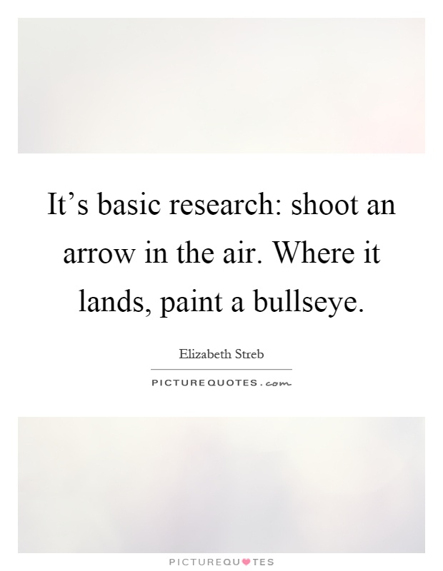 It's basic research: shoot an arrow in the air. Where it lands, paint a bullseye Picture Quote #1