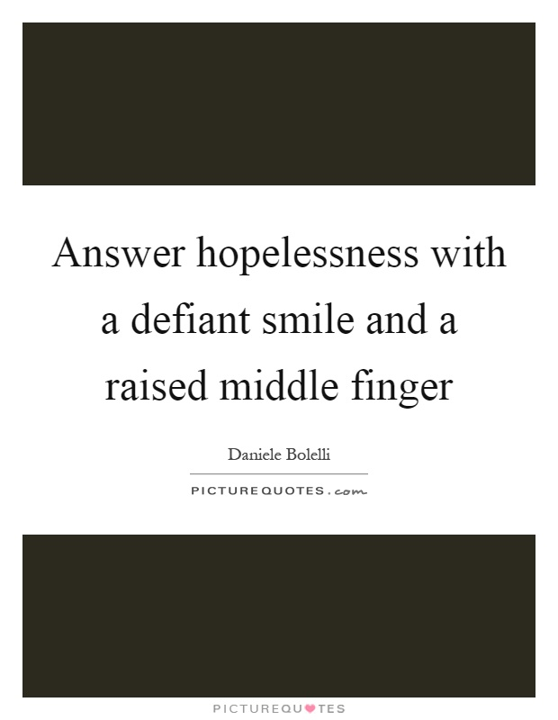 Answer hopelessness with a defiant smile and a raised middle finger Picture Quote #1