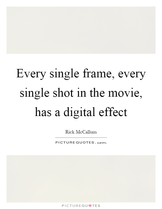 Every single frame, every single shot in the movie, has a digital effect Picture Quote #1
