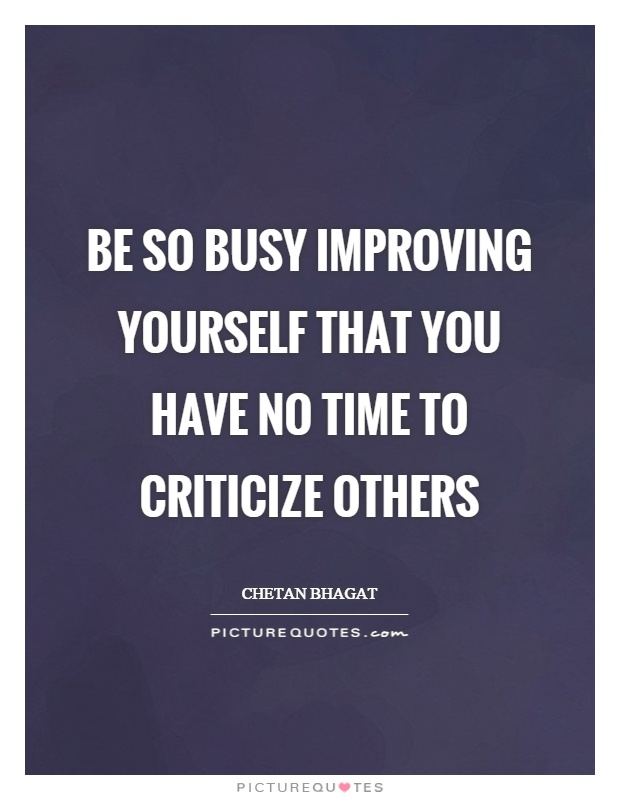 Be so busy Improving yourself that you have no time to criticize others Picture Quote #1