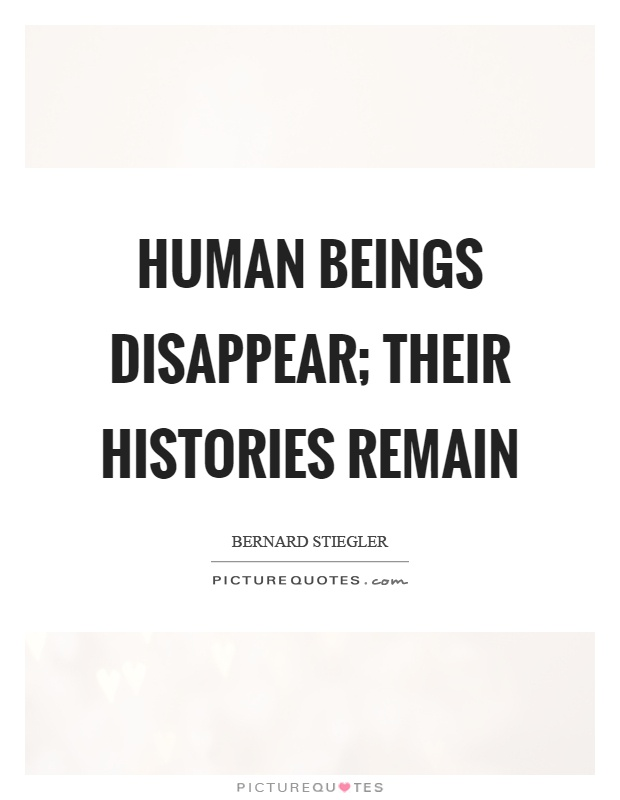 Human beings disappear; their histories remain Picture Quote #1