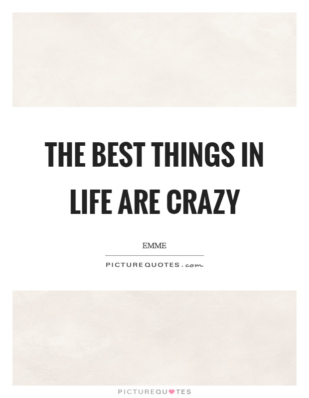 The best things in life are crazy Picture Quote #1