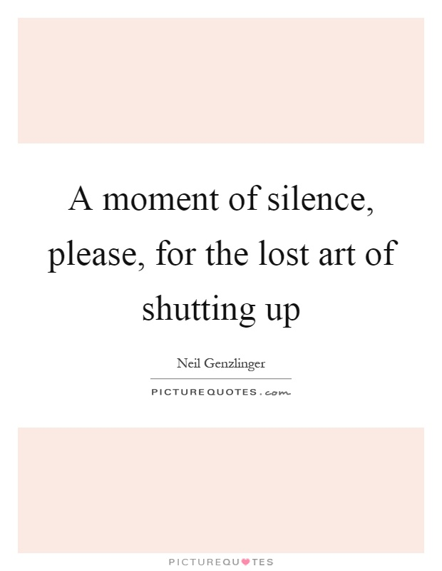 A moment of silence, please, for the lost art of shutting up Picture Quote #1