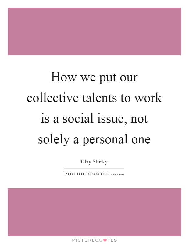 How we put our collective talents to work is a social issue, not solely a personal one Picture Quote #1