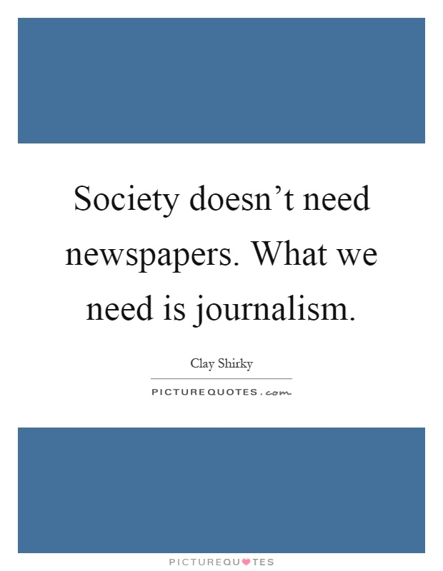 Society doesn't need newspapers. What we need is journalism Picture Quote #1