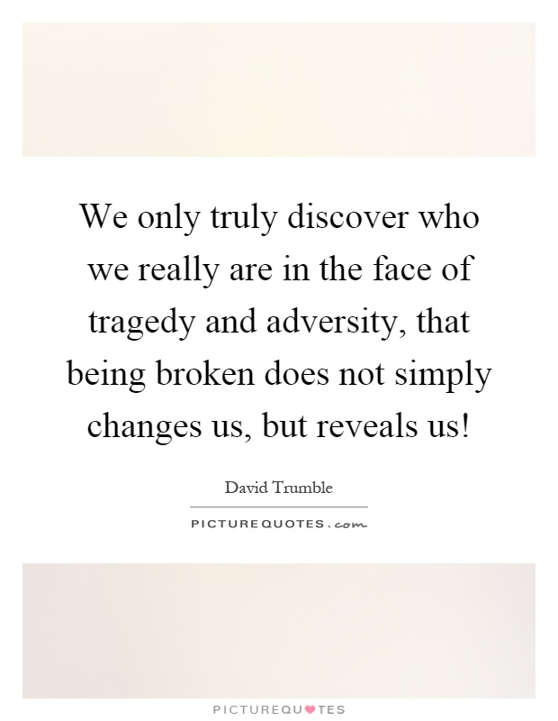We only truly discover who we really are in the face of tragedy and adversity, that being broken does not simply changes us, but reveals us! Picture Quote #1