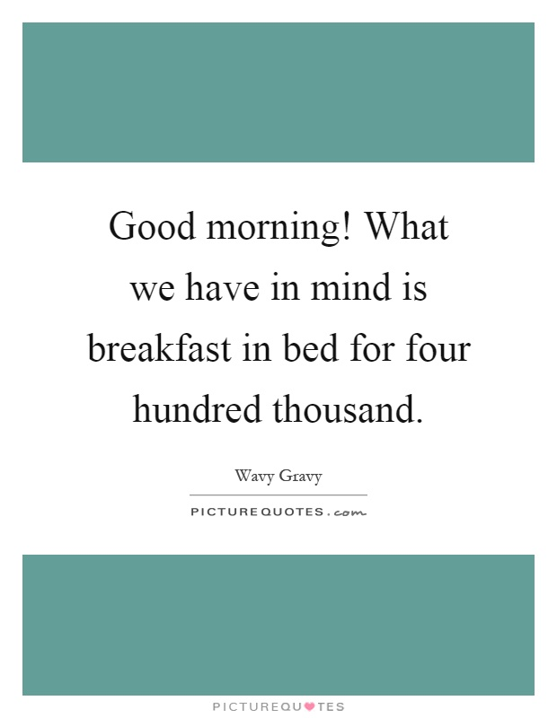 Good morning! What we have in mind is breakfast in bed for four hundred thousand Picture Quote #1