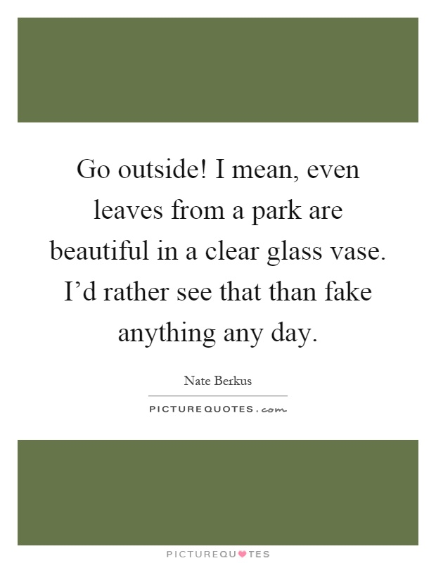 Go outside! I mean, even leaves from a park are beautiful in a clear glass vase. I'd rather see that than fake anything any day Picture Quote #1