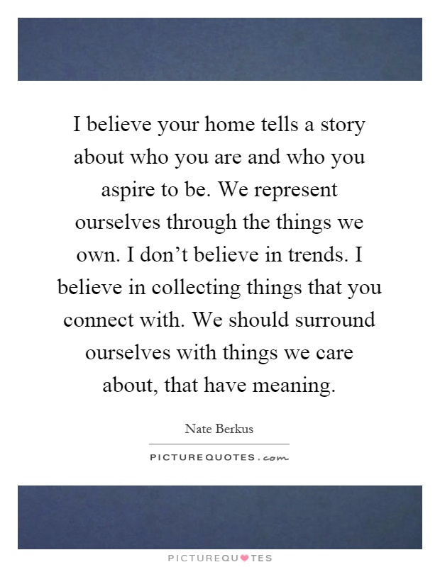 I believe your home tells a story about who you are and who you aspire to be. We represent ourselves through the things we own. I don't believe in trends. I believe in collecting things that you connect with. We should surround ourselves with things we care about, that have meaning Picture Quote #1