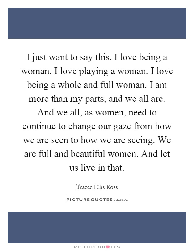 I just want to say this. I love being a woman. I love playing a woman. I love being a whole and full woman. I am more than my parts, and we all are. And we all, as women, need to continue to change our gaze from how we are seen to how we are seeing. We are full and beautiful women. And let us live in that Picture Quote #1