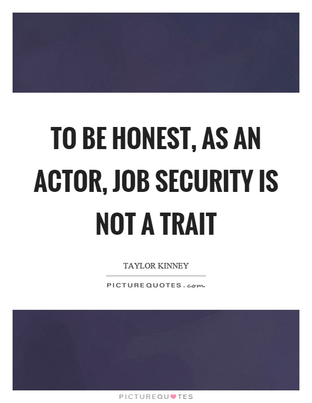 To be honest, as an actor, job security is not a trait Picture Quote #1