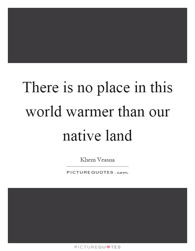 There is no place in this world warmer than our native land Picture Quote #1