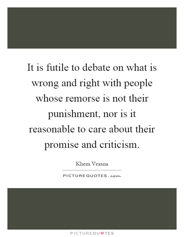 It is futile to debate on what is wrong and right with people whose remorse is not their punishment, nor is it reasonable to care about their promise and criticism Picture Quote #1
