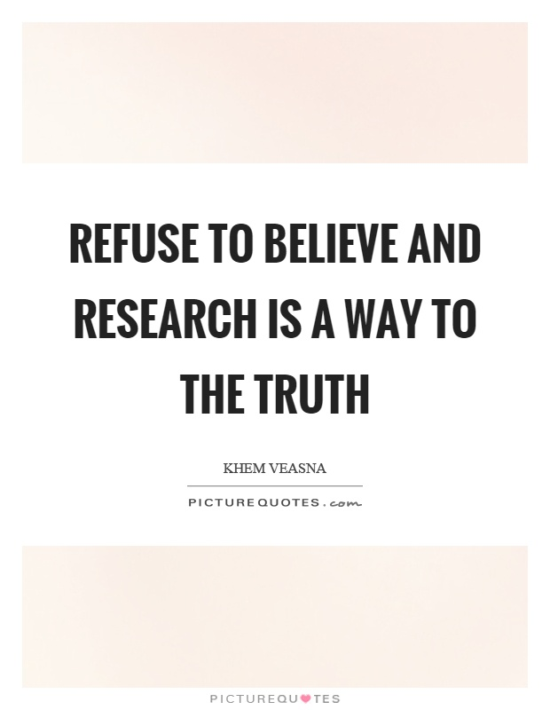 Refuse to believe and research is a way to the truth Picture Quote #1