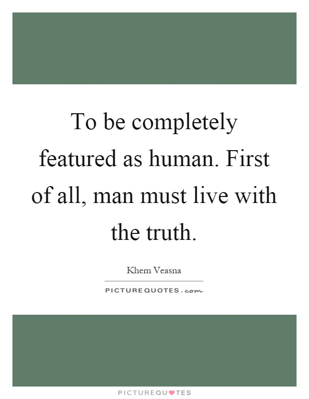 To be completely featured as human. First of all, man must live with the truth Picture Quote #1