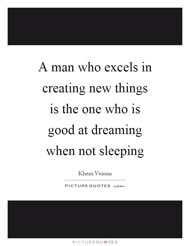 A man who excels in creating new things is the one who is good at dreaming when not sleeping Picture Quote #1