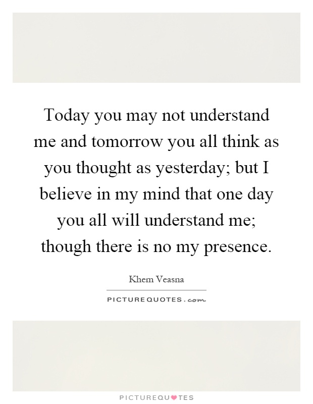 Today you may not understand me and tomorrow you all think as you thought as yesterday; but I believe in my mind that one day you all will understand me; though there is no my presence Picture Quote #1