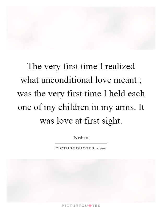 The very first time I realized what unconditional love meant ; was the very first time I held each one of my children in my arms. It was love at first sight Picture Quote #1