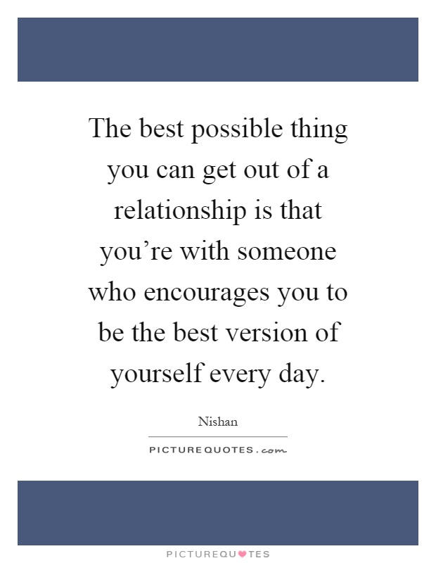 The best possible thing you can get out of a relationship is that you're with someone who encourages you to be the best version of yourself every day Picture Quote #1