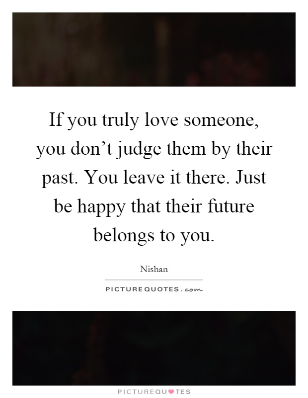 If you truly love someone, you don't judge them by their past. You leave it there. Just be happy that their future belongs to you Picture Quote #1