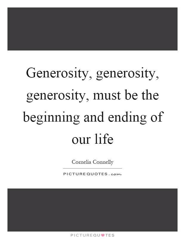 Generosity, generosity, generosity, must be the beginning and ending of our life Picture Quote #1