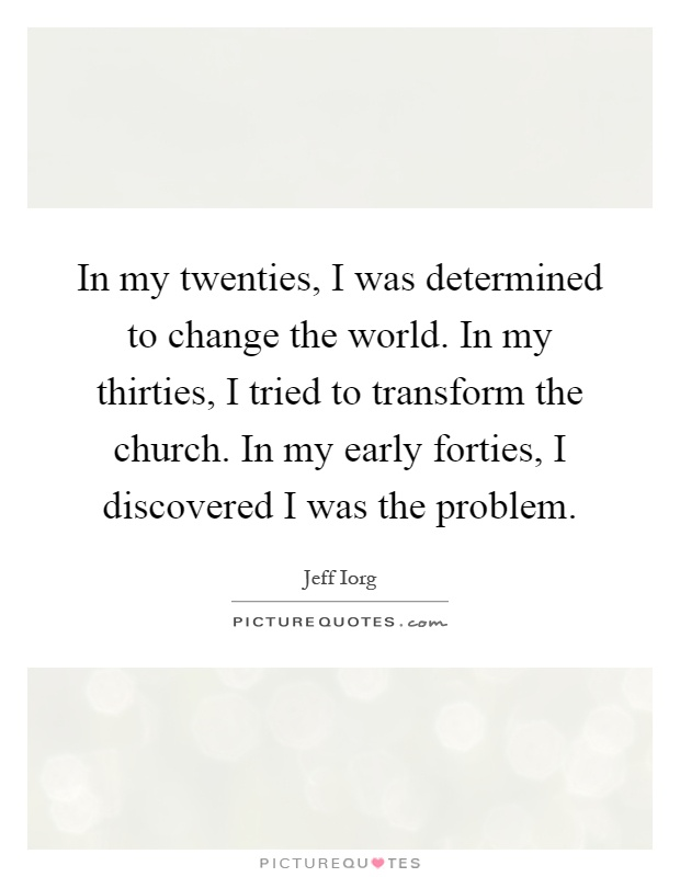 In my twenties, I was determined to change the world. In my thirties, I tried to transform the church. In my early forties, I discovered I was the problem Picture Quote #1