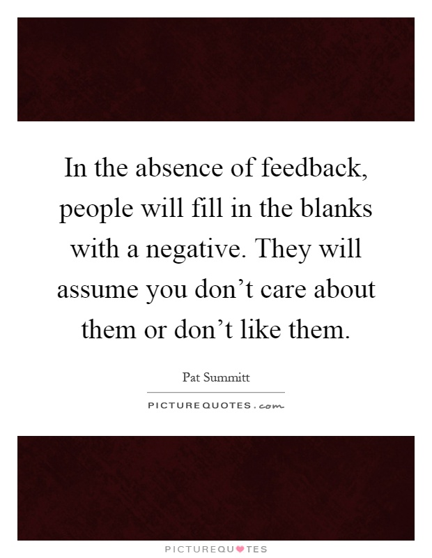 In the absence of feedback, people will fill in the blanks with a negative. They will assume you don't care about them or don't like them Picture Quote #1