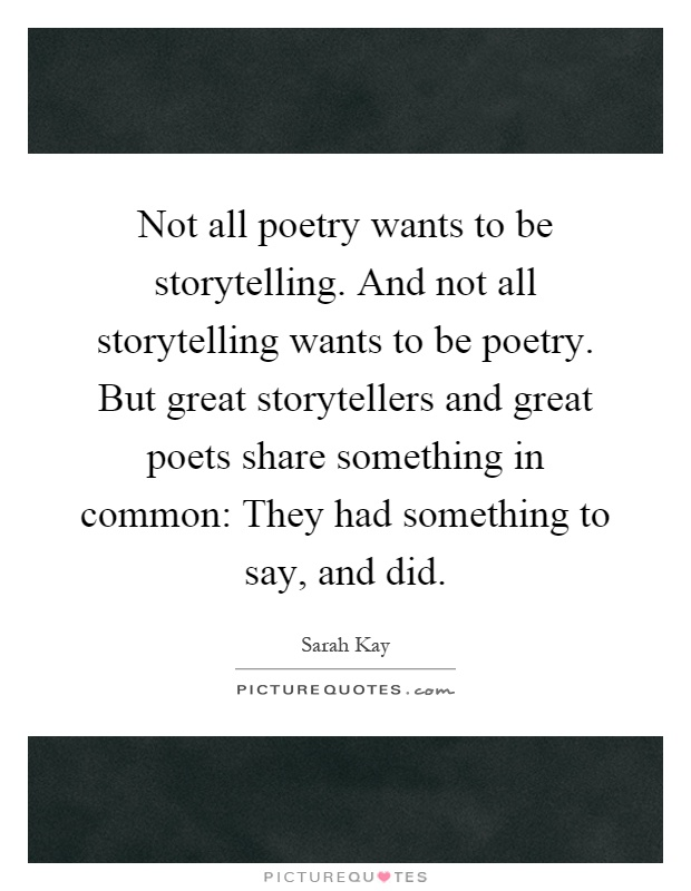 Not all poetry wants to be storytelling. And not all storytelling wants to be poetry. But great storytellers and great poets share something in common: They had something to say, and did Picture Quote #1