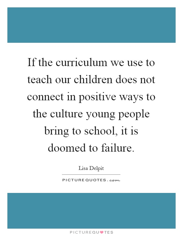 If the curriculum we use to teach our children does not connect in positive ways to the culture young people bring to school, it is doomed to failure Picture Quote #1