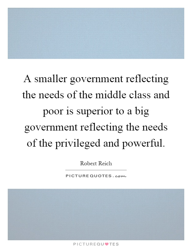 A smaller government reflecting the needs of the middle class and poor is superior to a big government reflecting the needs of the privileged and powerful Picture Quote #1