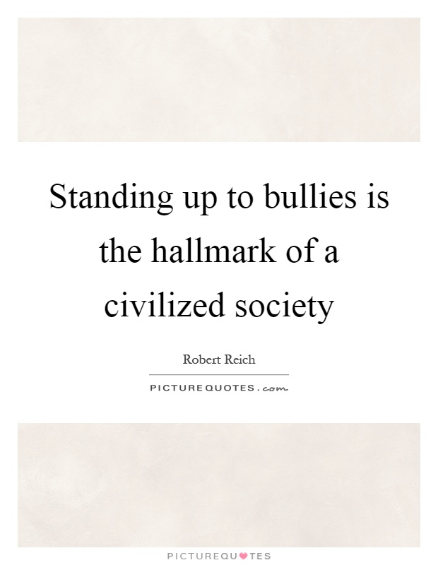 Standing up to bullies is the hallmark of a civilized society Picture Quote #1