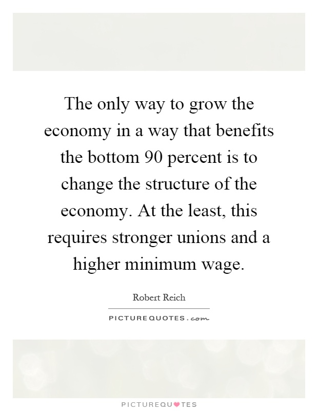 The only way to grow the economy in a way that benefits the bottom 90 percent is to change the structure of the economy. At the least, this requires stronger unions and a higher minimum wage Picture Quote #1