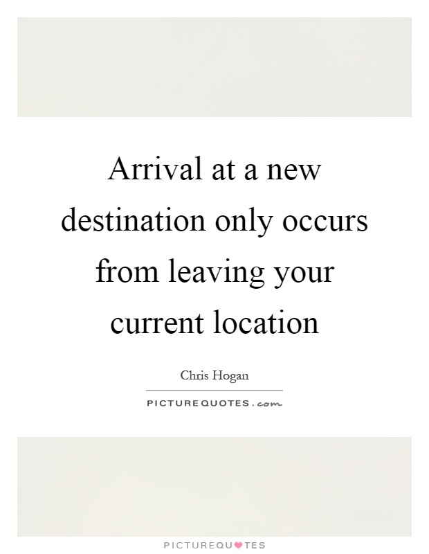 Arrival at a new destination only occurs from leaving your current location Picture Quote #1