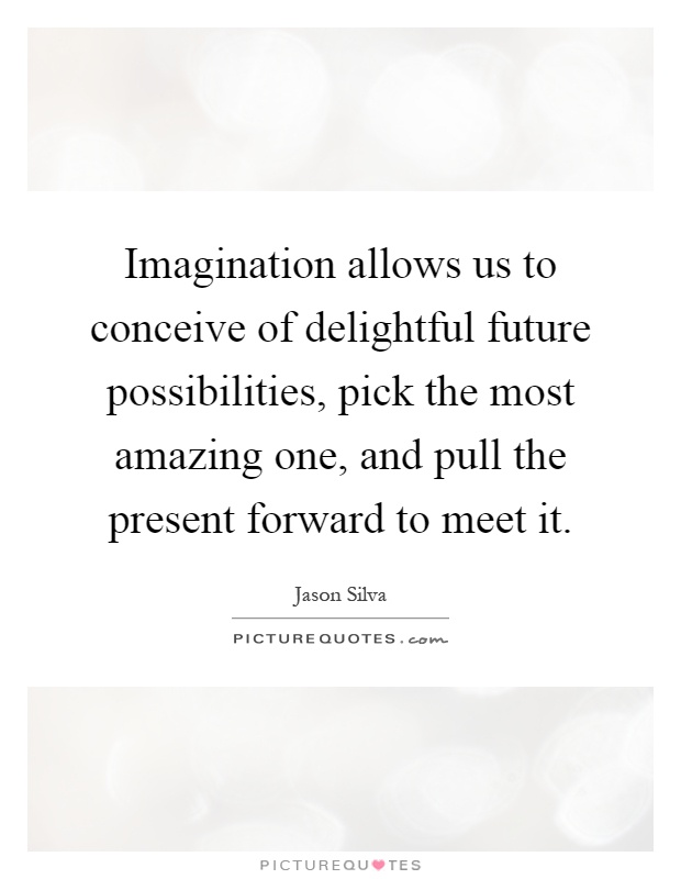 Imagination allows us to conceive of delightful future possibilities, pick the most amazing one, and pull the present forward to meet it Picture Quote #1