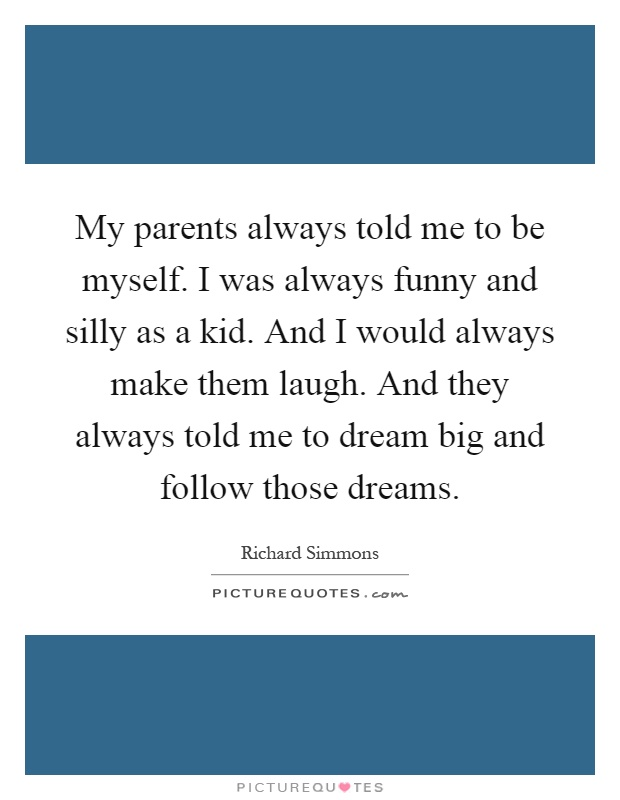 My parents always told me to be myself. I was always funny and silly as a kid. And I would always make them laugh. And they always told me to dream big and follow those dreams Picture Quote #1